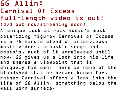 GG Allin: Carnival Of Excess full-length video is out! (dvd out now/streaming soon) A unique look at rock music's most polarizing figure, Carnival of Excess is a 75 minute blend of interviews, music videos, acoustic songs and photo's, much of it unreleased until now. GG gives us a look into his life and shares a viewpoint that is uniquely his own. There is none of the bloodshed that he became known for, rather Carnival offers a look into the life of GG Allin, scratching below the well-worn surface.